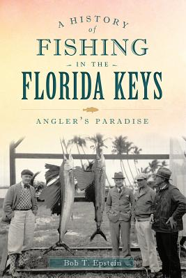 A History of Fishing in the Florida Keys By T. Epstein, Bob